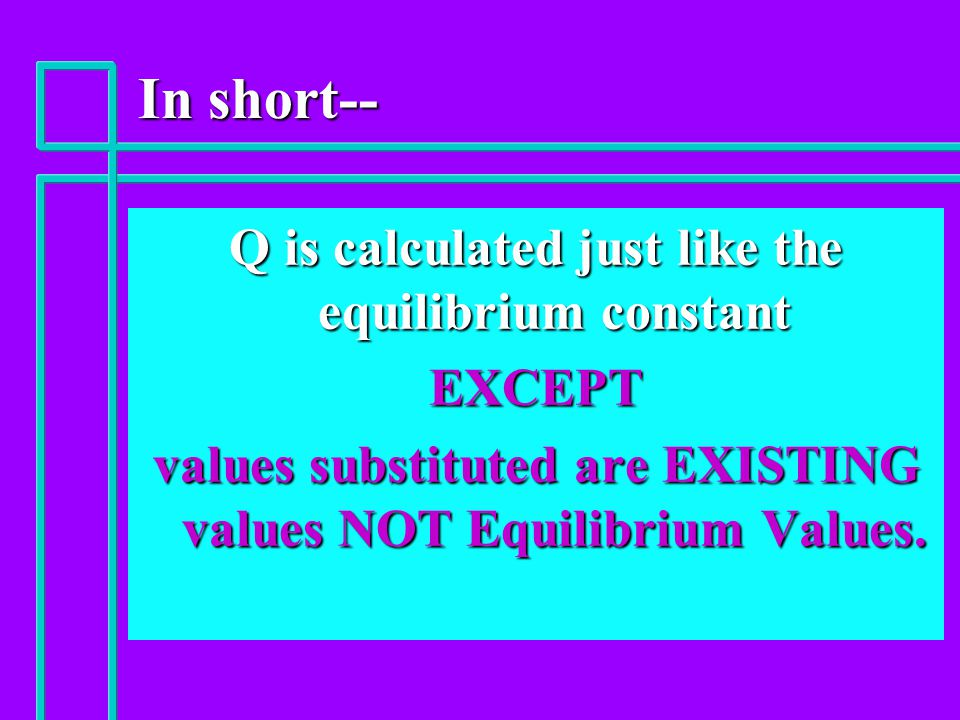 In short-- Q is calculated just like the equilibrium constant EXCEPT values substituted are EXISTING values NOT Equilibrium Values.