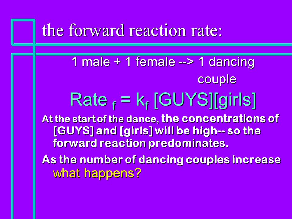 the forward reaction rate: 1 male + 1 female --> 1 dancing couple couple Rate f = k f [GUYS][girls] At the start of the dance, the concentrations of [GUYS] and [girls] will be high-- so the forward reaction predominates.