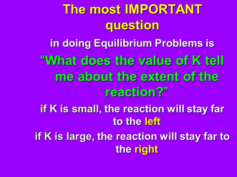 The most IMPORTANT question in doing Equilibrium Problems is What does the value of K tell me about the extent of the reaction? if K is small, the reaction will stay far to the left if K is large, the reaction will stay far to the right