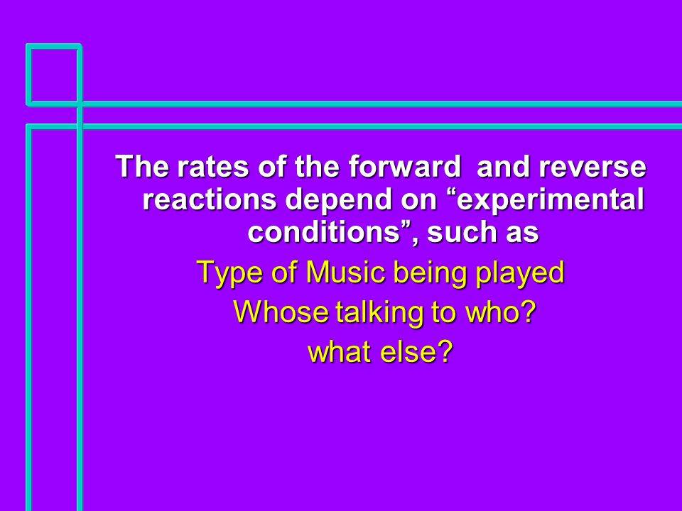 The rates of the forward and reverse reactions depend on experimental conditions , such as Type of Music being played Whose talking to who.