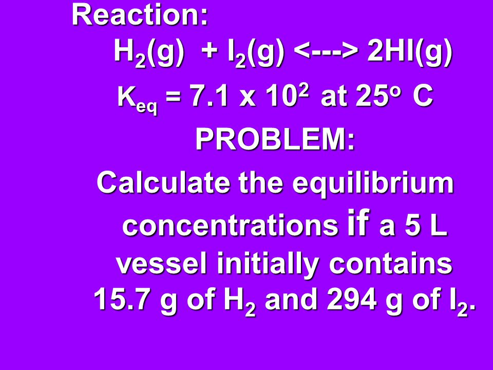 Reaction: H 2 (g) + I 2 (g) 2HI(g) K eq = 7.1 x 10 2 at 25 o C PROBLEM: Calculate the equilibrium concentrations if a 5 L vessel initially contains 15.7 g of H 2 and 294 g of I 2.