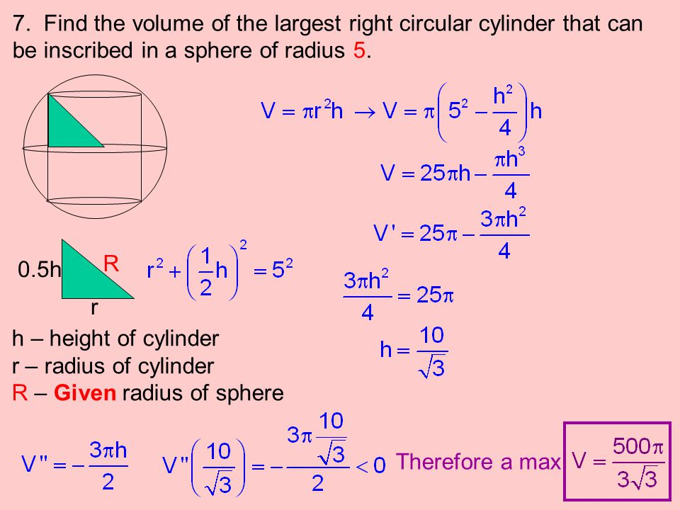 7. Find the volume of the largest right circular cylinder that can be inscribed in a sphere of radius 5. r 0.5h R h – height of cylinder r – radius of