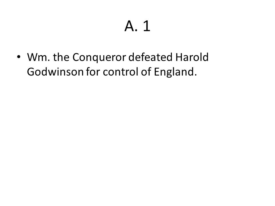 A. 1 Wm. the Conqueror defeated Harold Godwinson for control of England.