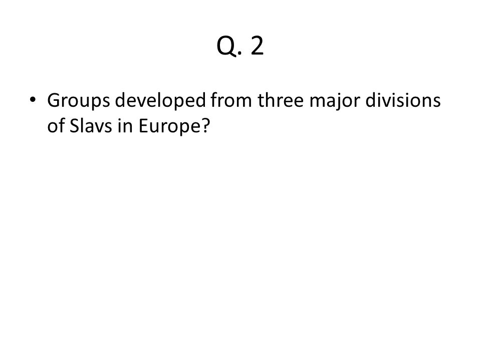 Q. 2 Groups developed from three major divisions of Slavs in Europe