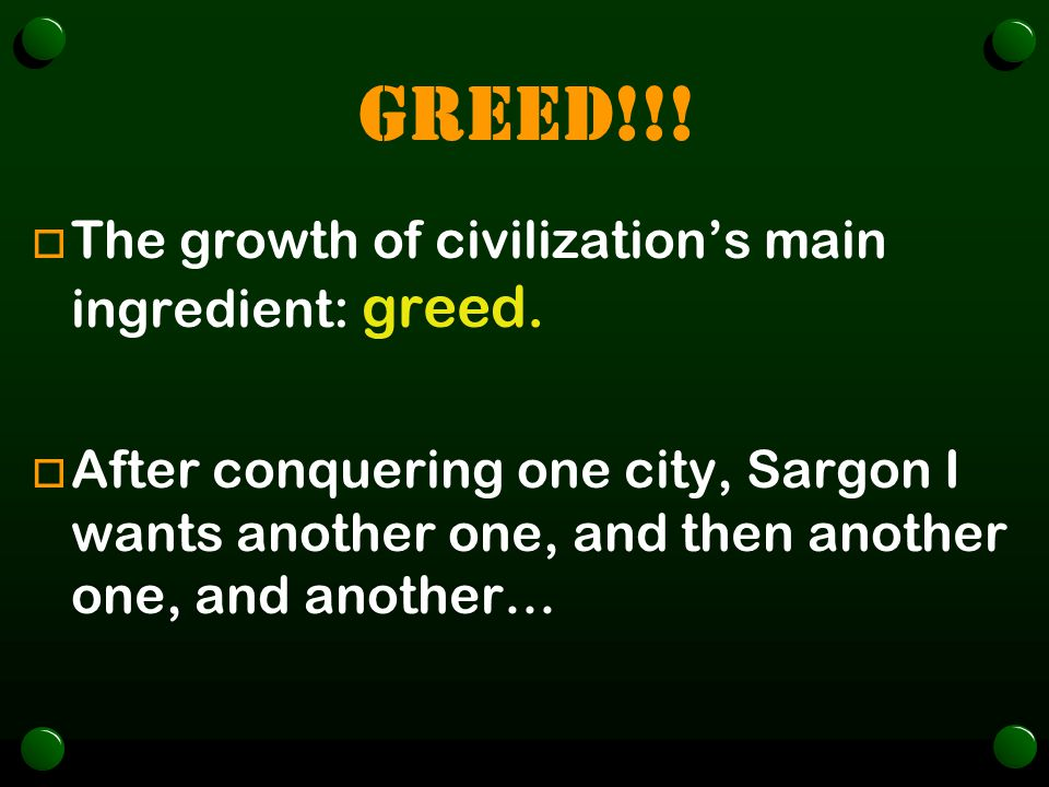 GREED!!! o The growth of civilization's main ingredient: greed. o After conquering one city, Sargon I wants another one, and then another one, and ano