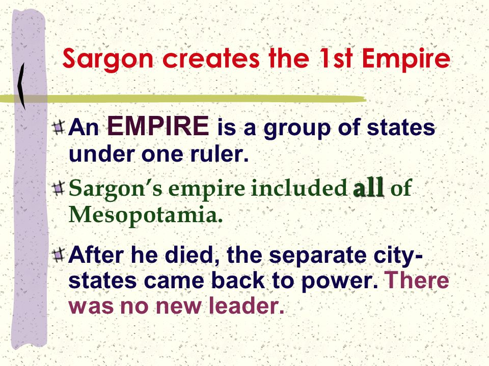 Sargon creates the 1st Empire An EMPIRE is a group of states under one ruler. all Sargon's empire included all of Mesopotamia. After he died, the sepa
