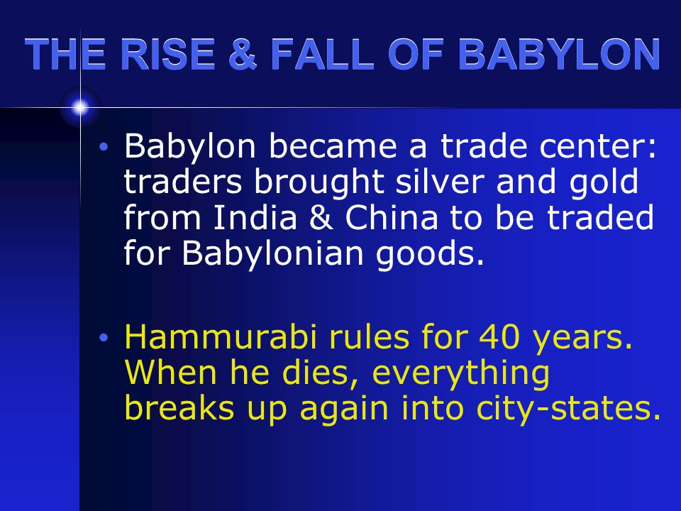 THE RISE & FALL OF BABYLON Babylon became a trade center: traders brought silver and gold from India & China to be traded for Babylonian goods. Hammur