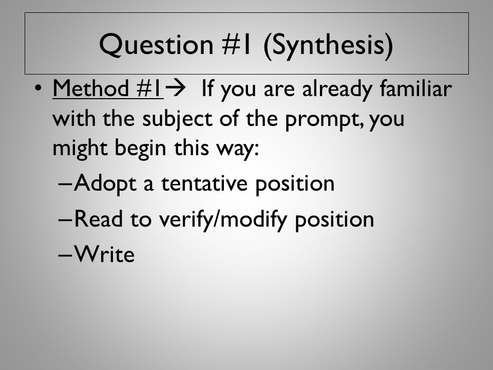 Question #1 (Synthesis) Method #1  If you are already familiar with the subject of the prompt, you might begin this way: – Adopt a tentative position