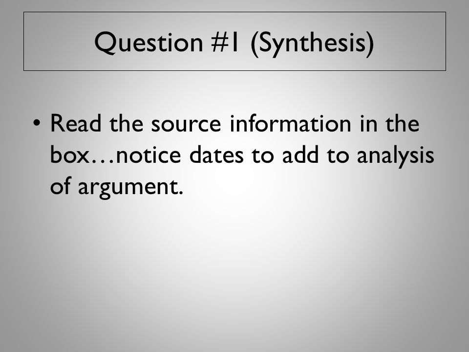 Question #1 (Synthesis) Read the source information in the box…notice dates to add to analysis of argument.