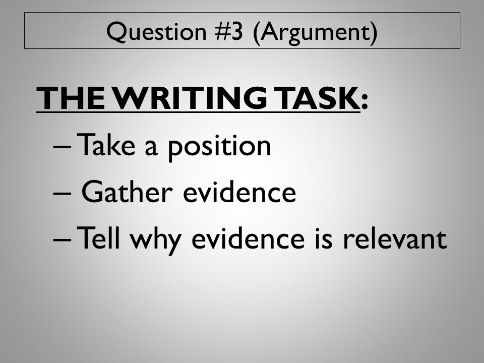 Question #3 (Argument) THE WRITING TASK: – Take a position – Gather evidence – Tell why evidence is relevant