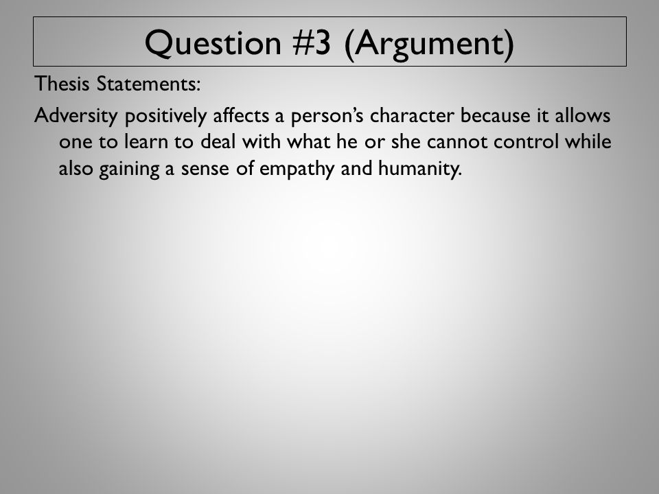 Question #3 (Argument) Thesis Statements: Adversity positively affects a person's character because it allows one to learn to deal with what he or she