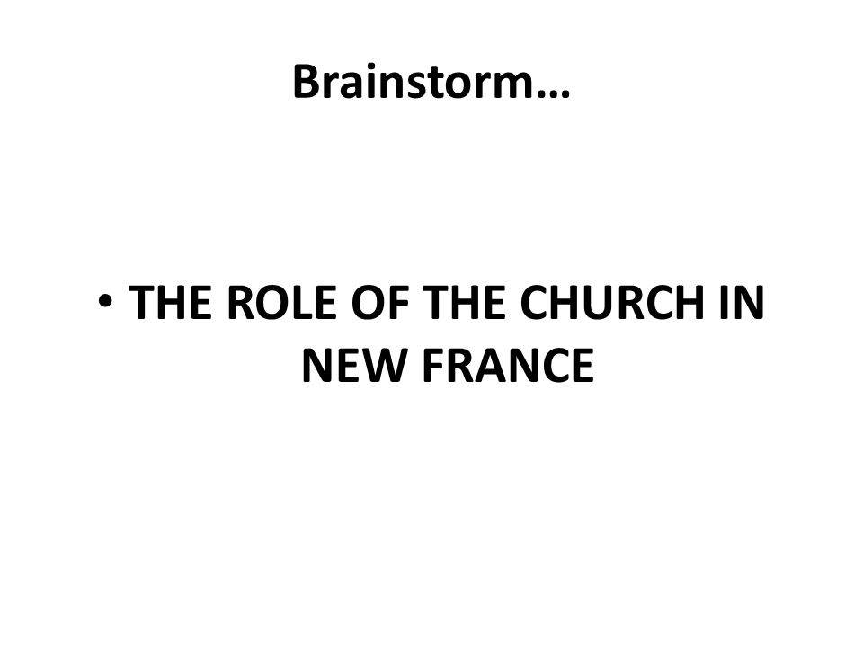 Brainstorm… THE ROLE OF THE CHURCH IN NEW FRANCE