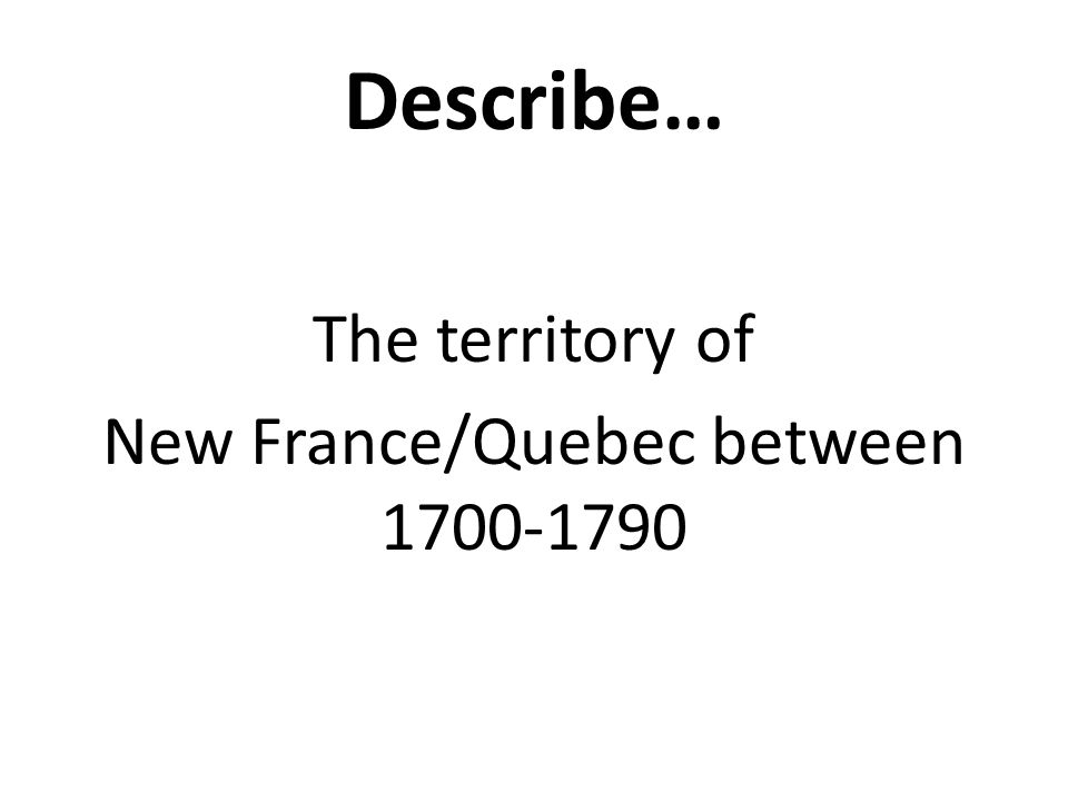 Describe… The territory of New France/Quebec between 1700-1790