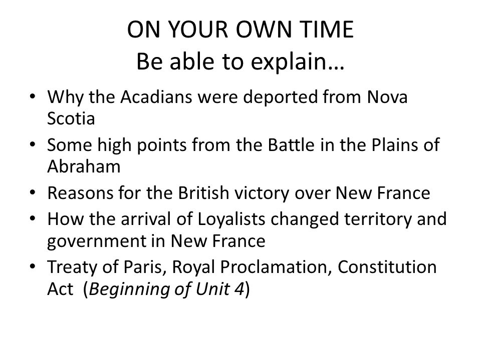 ON YOUR OWN TIME Be able to explain… Why the Acadians were deported from Nova Scotia Some high points from the Battle in the Plains of Abraham Reasons for the British victory over New France How the arrival of Loyalists changed territory and government in New France Treaty of Paris, Royal Proclamation, Constitution Act (Beginning of Unit 4)