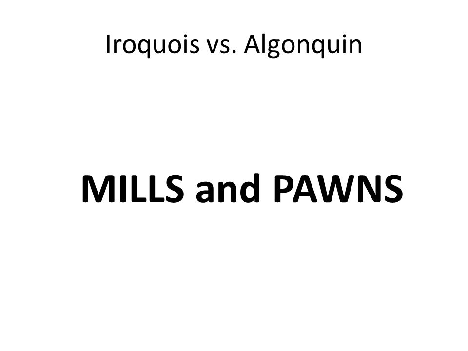 Iroquois vs. Algonquin MILLS and PAWNS