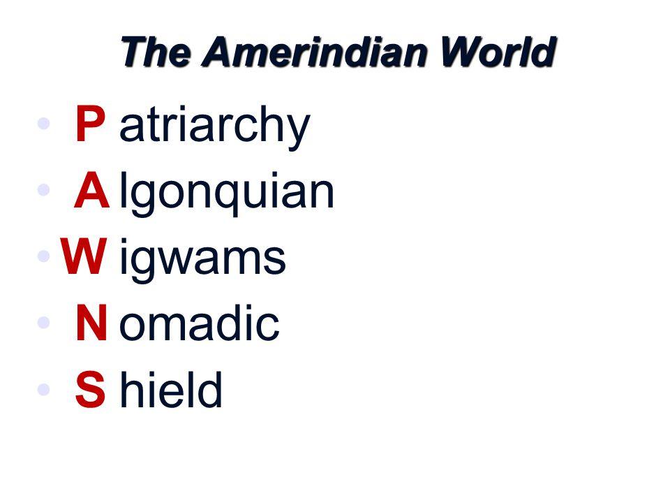 The Amerindian World P A W N S atriarchy lgonquian igwams omadic hield