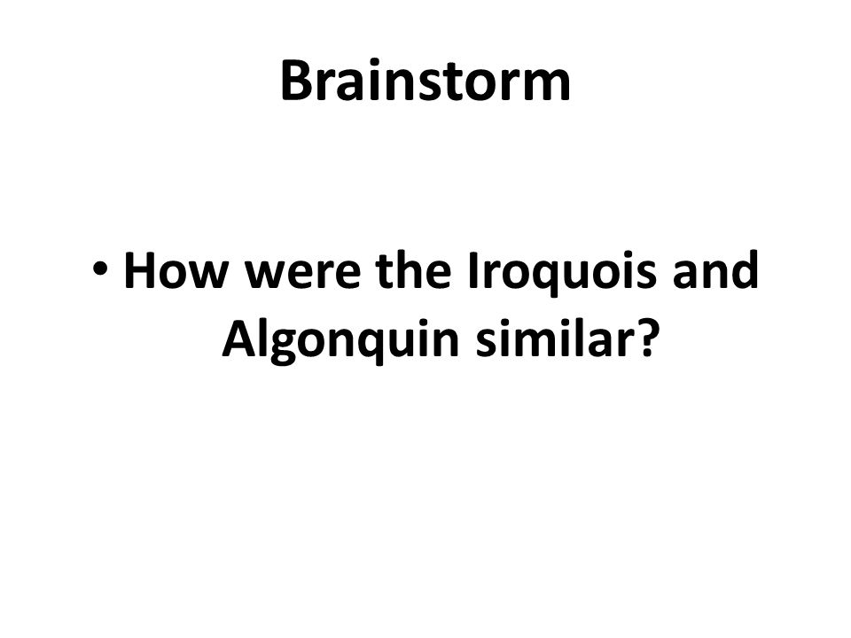 Brainstorm How were the Iroquois and Algonquin similar