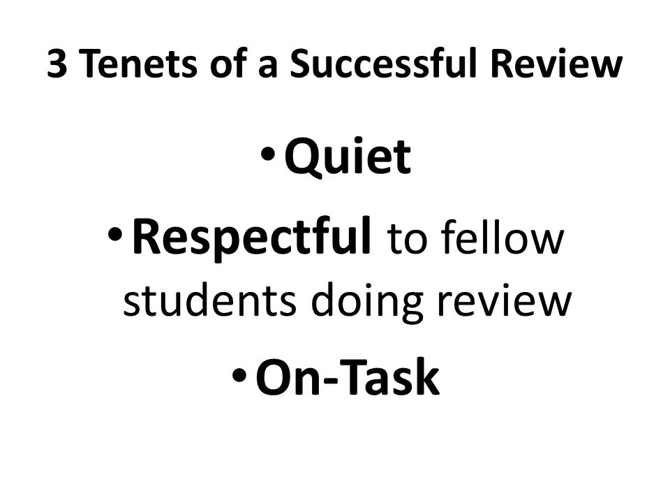 3 Tenets of a Successful Review Quiet Respectful to fellow students doing review On-Task