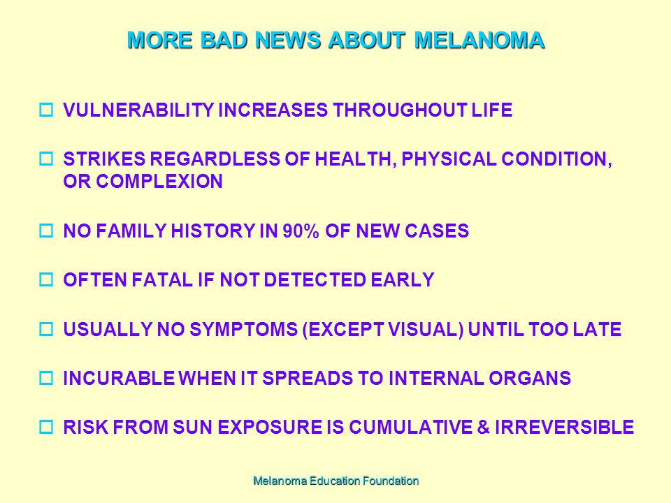 Melanoma Education Foundation MORE BAD NEWS ABOUT MELANOMA  VULNERABILITY INCREASES THROUGHOUT LIFE  STRIKES REGARDLESS OF HEALTH, PHYSICAL CONDITION, OR COMPLEXION  NO FAMILY HISTORY IN 90% OF NEW CASES  OFTEN FATAL IF NOT DETECTED EARLY  USUALLY NO SYMPTOMS (EXCEPT VISUAL) UNTIL TOO LATE  INCURABLE WHEN IT SPREADS TO INTERNAL ORGANS  RISK FROM SUN EXPOSURE IS CUMULATIVE & IRREVERSIBLE
