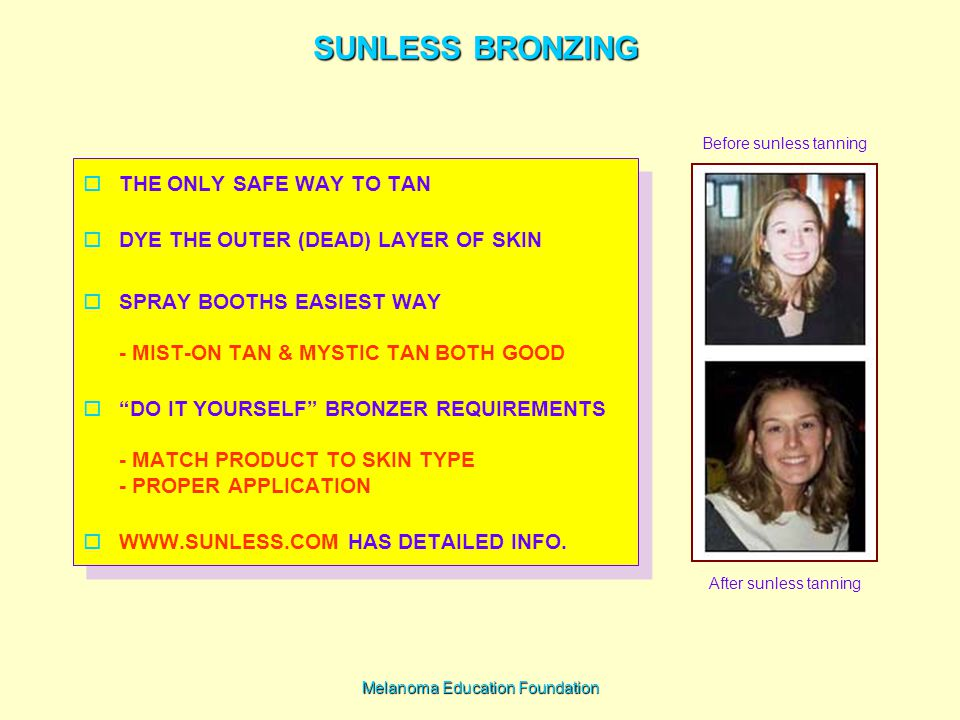 Melanoma Education Foundation SUNLESS BRONZING  THE ONLY SAFE WAY TO TAN  DYE THE OUTER (DEAD) LAYER OF SKIN  SPRAY BOOTHS EASIEST WAY - MIST-ON TAN & MYSTIC TAN BOTH GOOD  DO IT YOURSELF BRONZER REQUIREMENTS - MATCH PRODUCT TO SKIN TYPE - PROPER APPLICATION  WWW.SUNLESS.COM HAS DETAILED INFO.