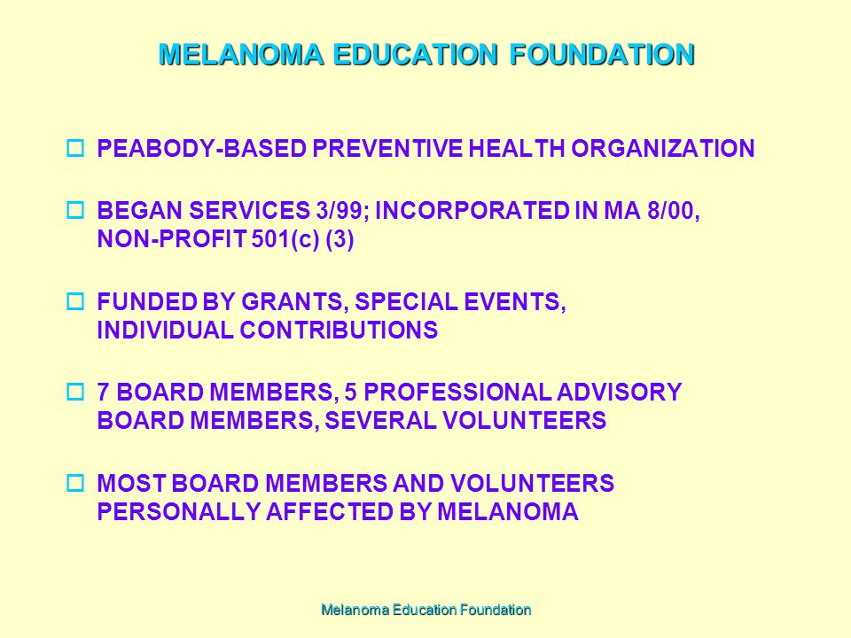 Melanoma Education Foundation MELANOMA EDUCATION FOUNDATION  PEABODY-BASED PREVENTIVE HEALTH ORGANIZATION  BEGAN SERVICES 3/99; INCORPORATED IN MA 8/00, NON-PROFIT 501(c) (3)  FUNDED BY GRANTS, SPECIAL EVENTS, INDIVIDUAL CONTRIBUTIONS  7 BOARD MEMBERS, 5 PROFESSIONAL ADVISORY BOARD MEMBERS, SEVERAL VOLUNTEERS  MOST BOARD MEMBERS AND VOLUNTEERS PERSONALLY AFFECTED BY MELANOMA