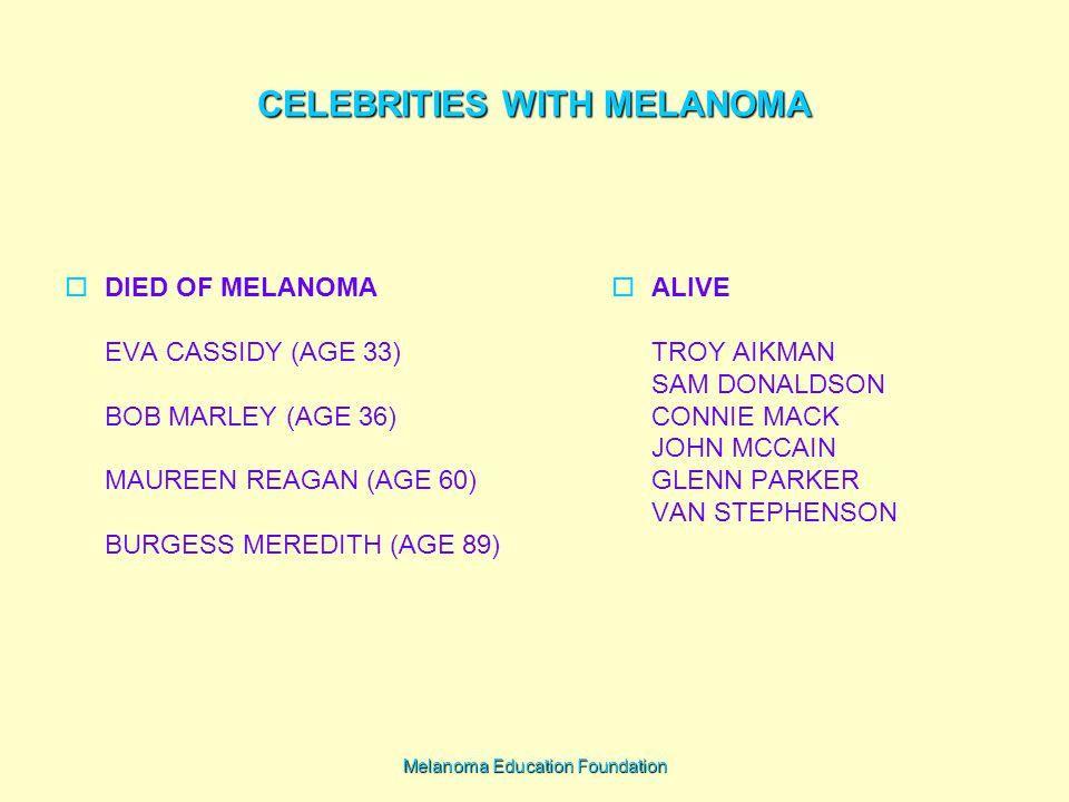 Melanoma Education Foundation CELEBRITIES WITH MELANOMA  ALIVE TROY AIKMAN SAM DONALDSON CONNIE MACK JOHN MCCAIN GLENN PARKER VAN STEPHENSON  DIED OF MELANOMA EVA CASSIDY (AGE 33) BOB MARLEY (AGE 36) MAUREEN REAGAN (AGE 60) BURGESS MEREDITH (AGE 89)