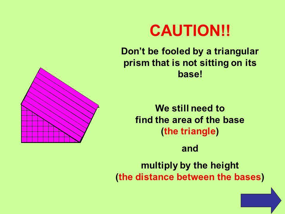 Volume of Triangular Prisms The formula for finding the volume of a triangular prism is the same as our formula for a rectangular prism: V = B.A.