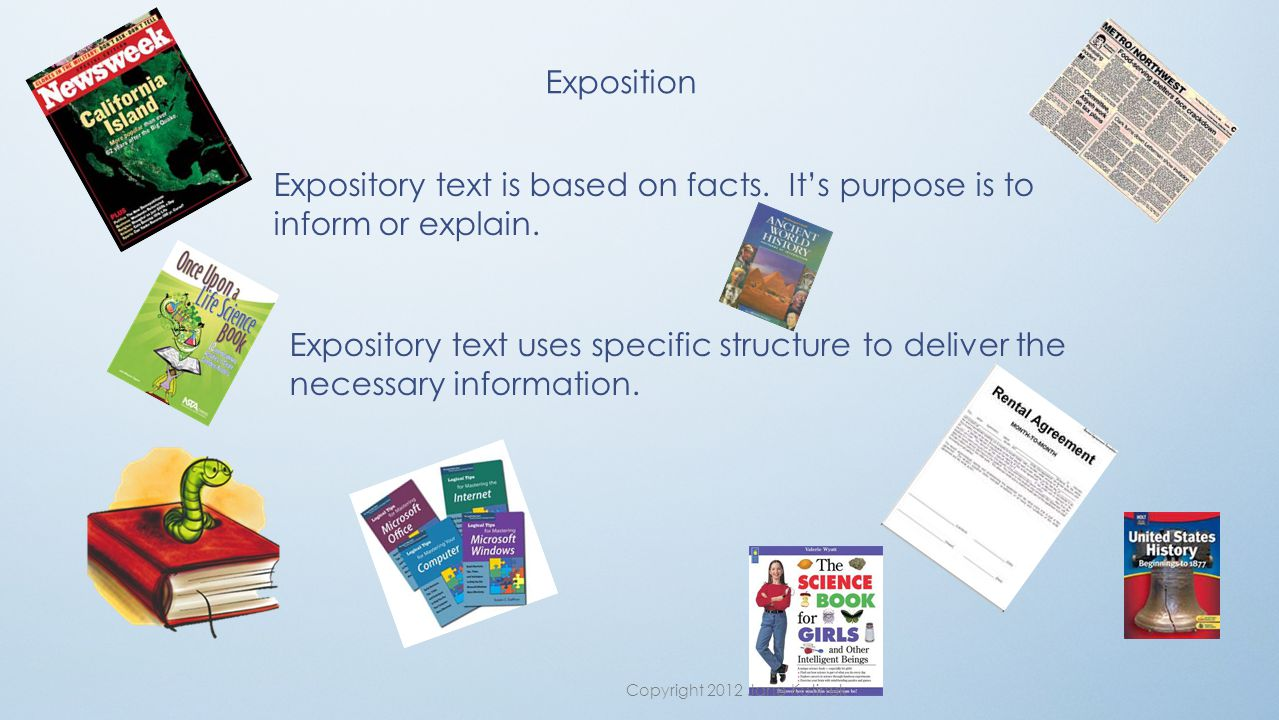 Exposition Expository text is based on facts. It's purpose is to inform or explain.
