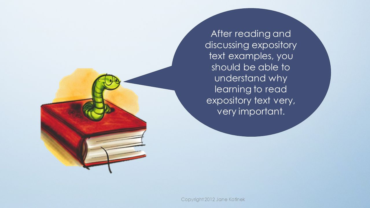 After reading and discussing expository text examples, you should be able to understand why learning to read expository text very, very important.
