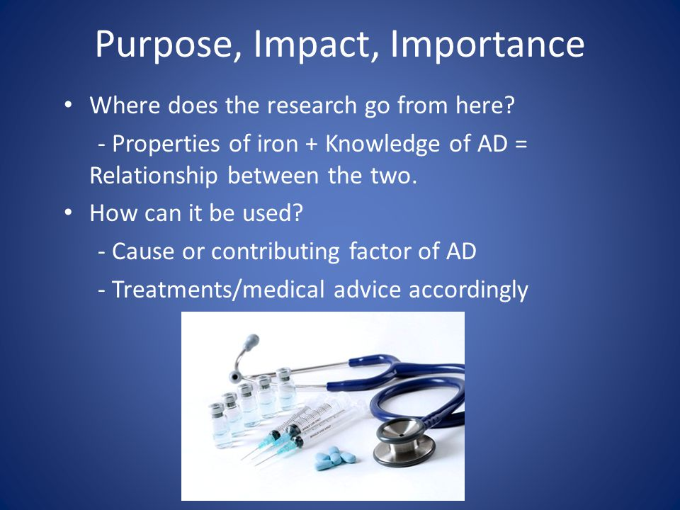 Purpose, Impact, Importance Where does the research go from here? - Properties of iron + Knowledge of AD = Relationship between the two. How can it be