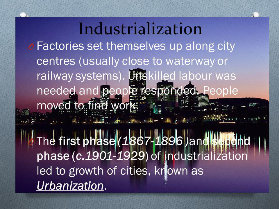Industrialization O Factories set themselves up along city centres (usually close to waterway or railway systems). Unskilled labour was needed and peo