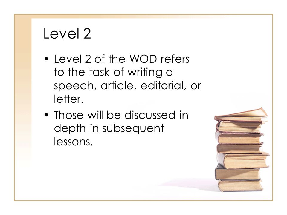 Level 2 Level 2 of the WOD refers to the task of writing a speech, article, editorial, or letter.