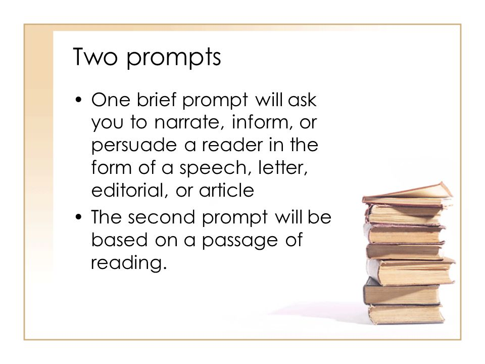Two prompts One brief prompt will ask you to narrate, inform, or persuade a reader in the form of a speech, letter, editorial, or article The second prompt will be based on a passage of reading.
