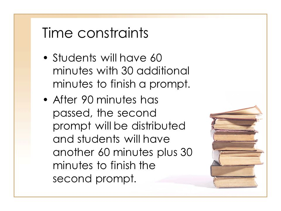 Time constraints Students will have 60 minutes with 30 additional minutes to finish a prompt.