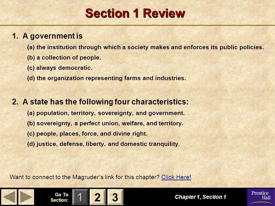 123 Go To Section: Section 1 Review 1. A government is (a) the institution through which a society makes and enforces its public policies. (b) a colle