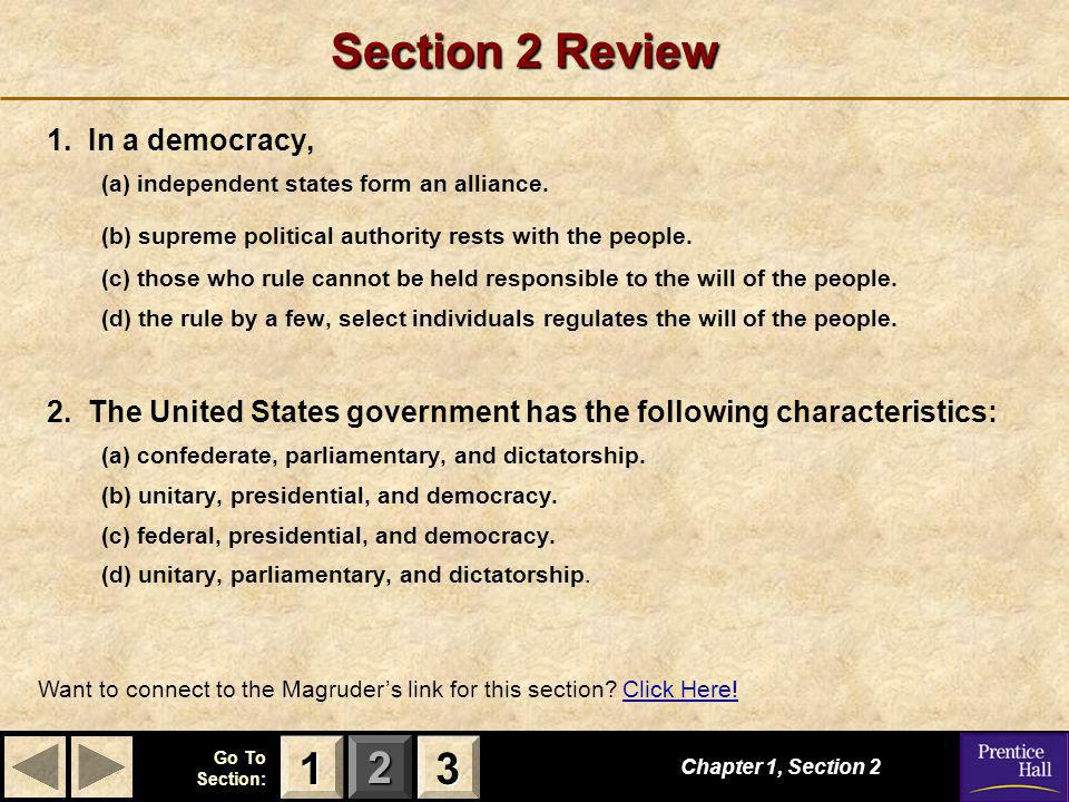 123 Go To Section: Section 2 Review 1. In a democracy, (a) independent states form an alliance. (b) supreme political authority rests with the people.
