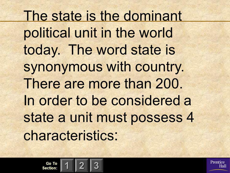 123 Go To Section: The state is the dominant political unit in the world today. The word state is synonymous with country. There are more than 200. In