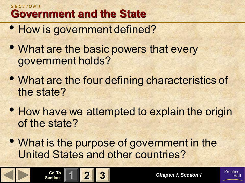 123 Go To Section: Chapter 1, Section 1 Government and the State S E C T I O N 1 Government and the State How is government defined? What are the basi