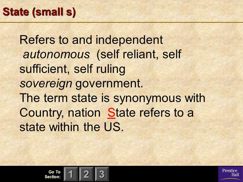 123 Go To Section: State (small s) Refers to and independent autonomous (self reliant, self sufficient, self ruling sovereign government. The term sta