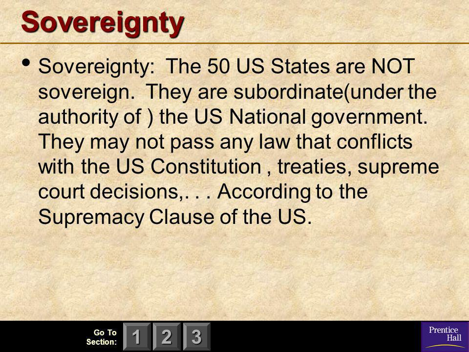 123 Go To Section: Sovereignty Sovereignty: The 50 US States are NOT sovereign. They are subordinate(under the authority of ) the US National governme