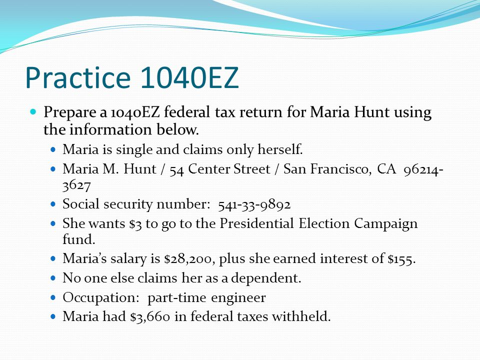 Practice 1040EZ Prepare a 1040EZ federal tax return for Maria Hunt using the information below.