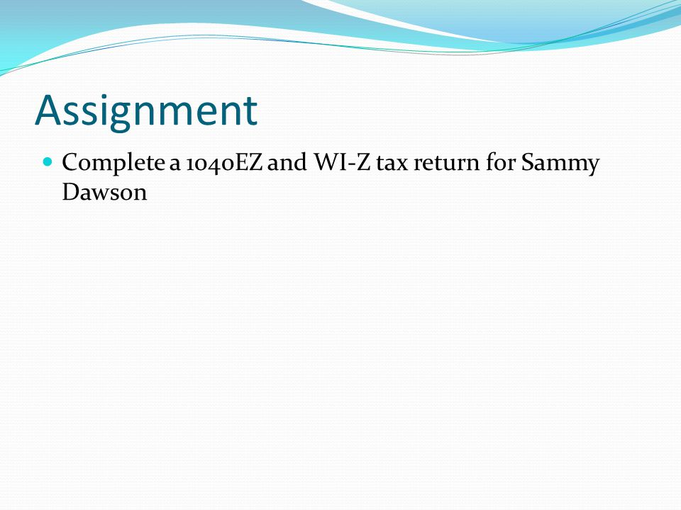 Assignment Complete a 1040EZ and WI-Z tax return for Sammy Dawson