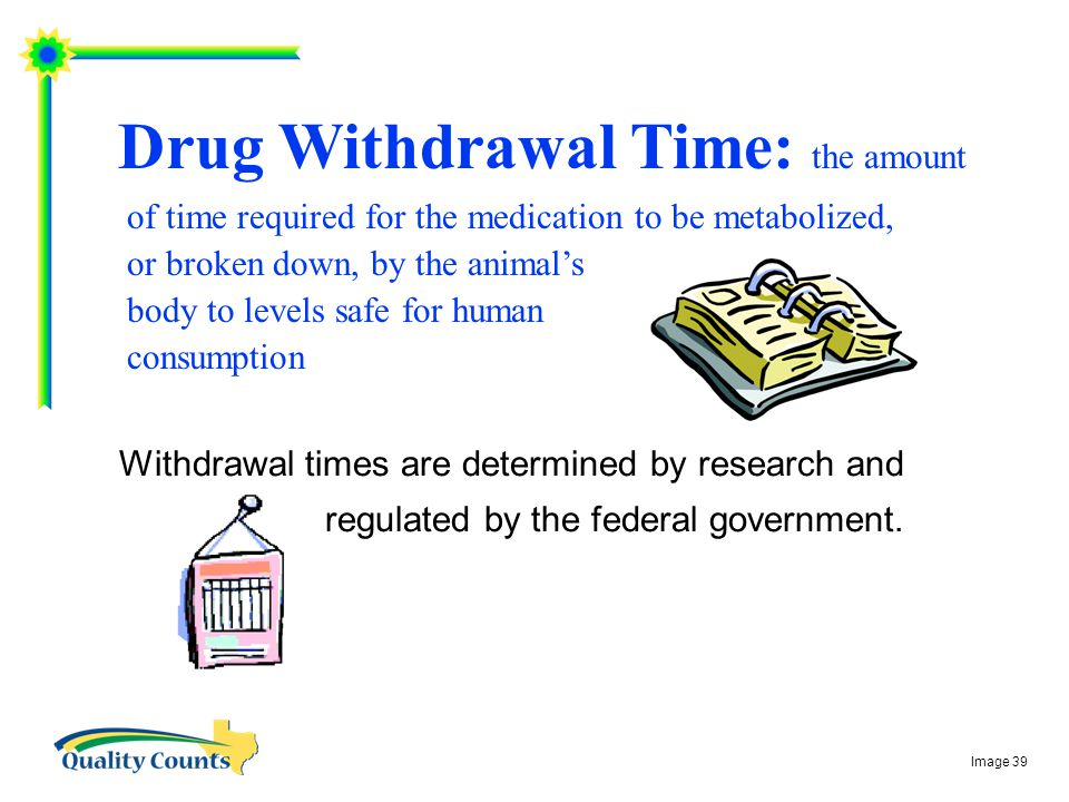 Drug Withdrawal Time: the amount of time required for the medication to be metabolized, or broken down, by the animal's body to levels safe for human consumption Withdrawal times are determined by research and regulated by the federal government.