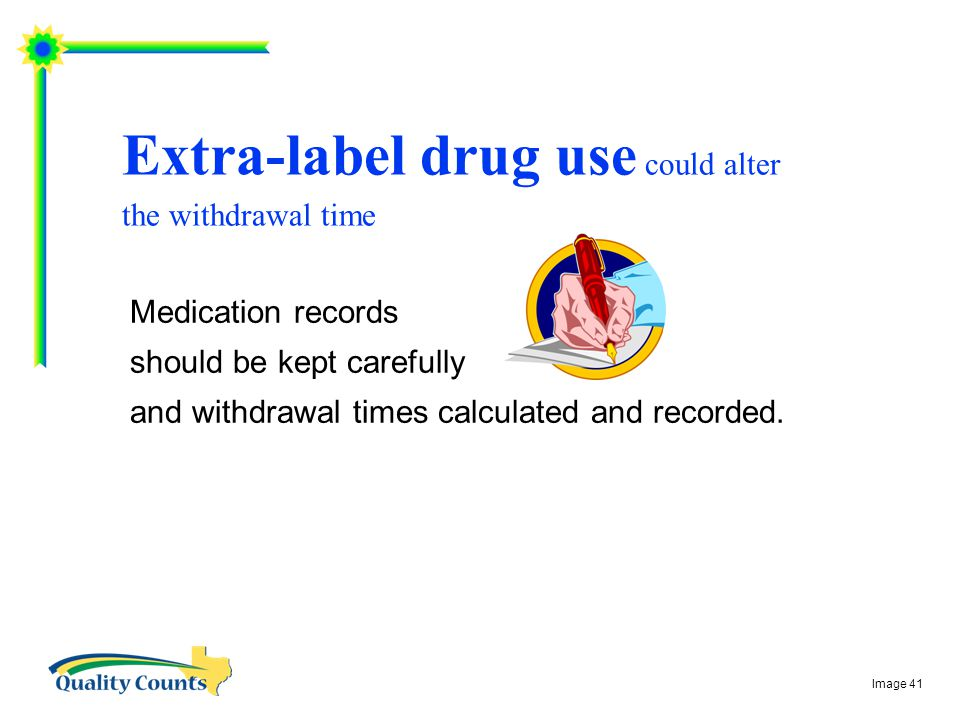 Extra-label drug use could alter the withdrawal time Medication records should be kept carefully and withdrawal times calculated and recorded.