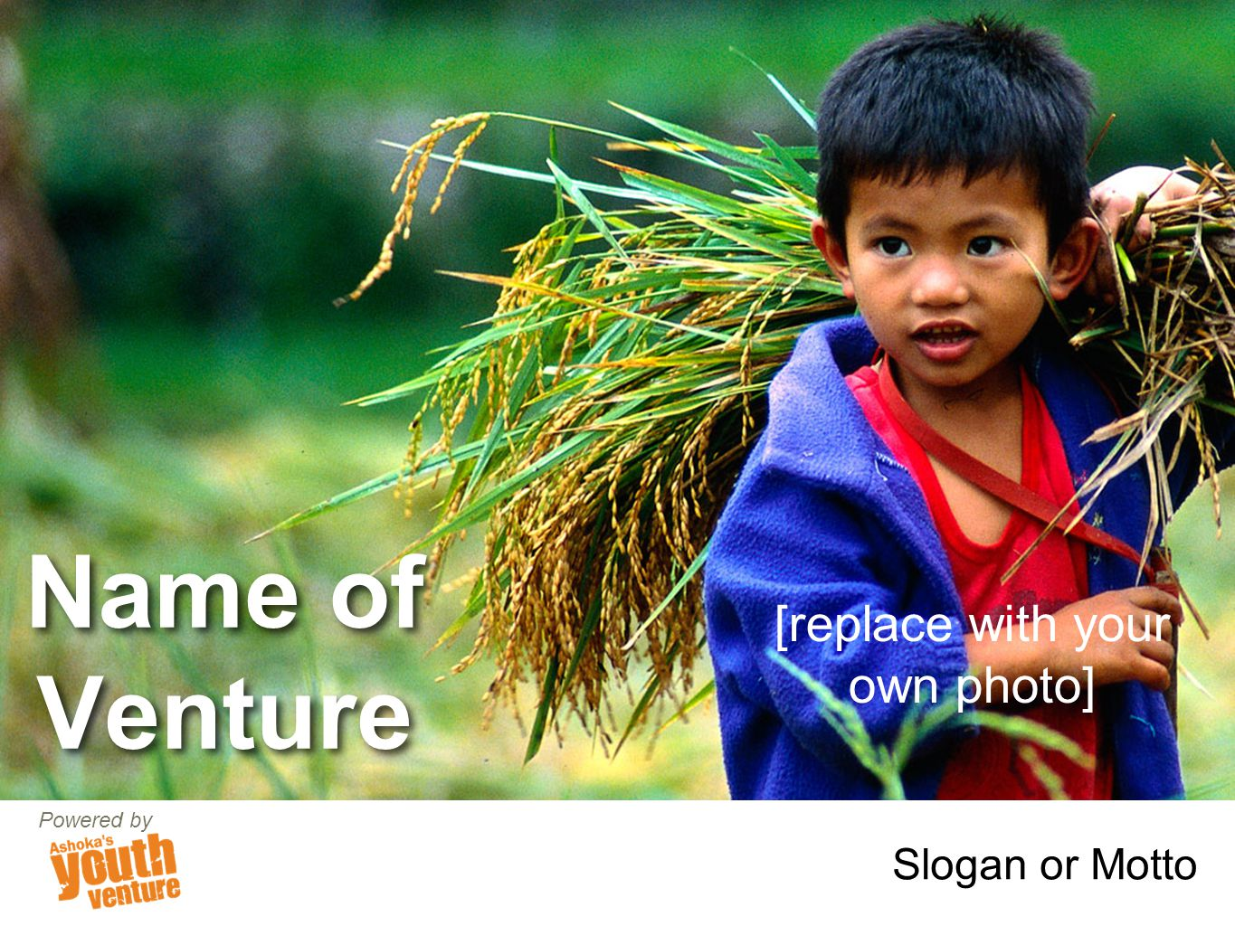 Name of Venture Slogan or Motto Powered by [replace with your own photo]