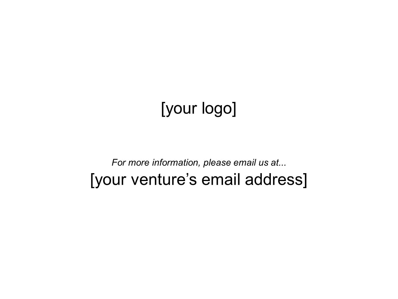 [your logo] [your venture's email address] For more information, please email us at...