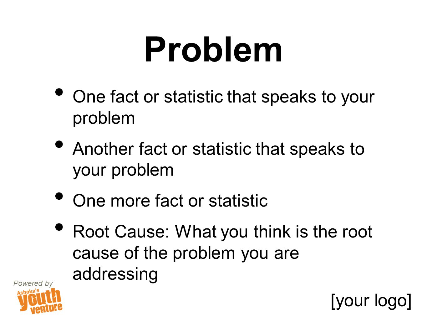 Problem One fact or statistic that speaks to your problem Another fact or statistic that speaks to your problem One more fact or statistic Root Cause: What you think is the root cause of the problem you are addressing Powered by [your logo]