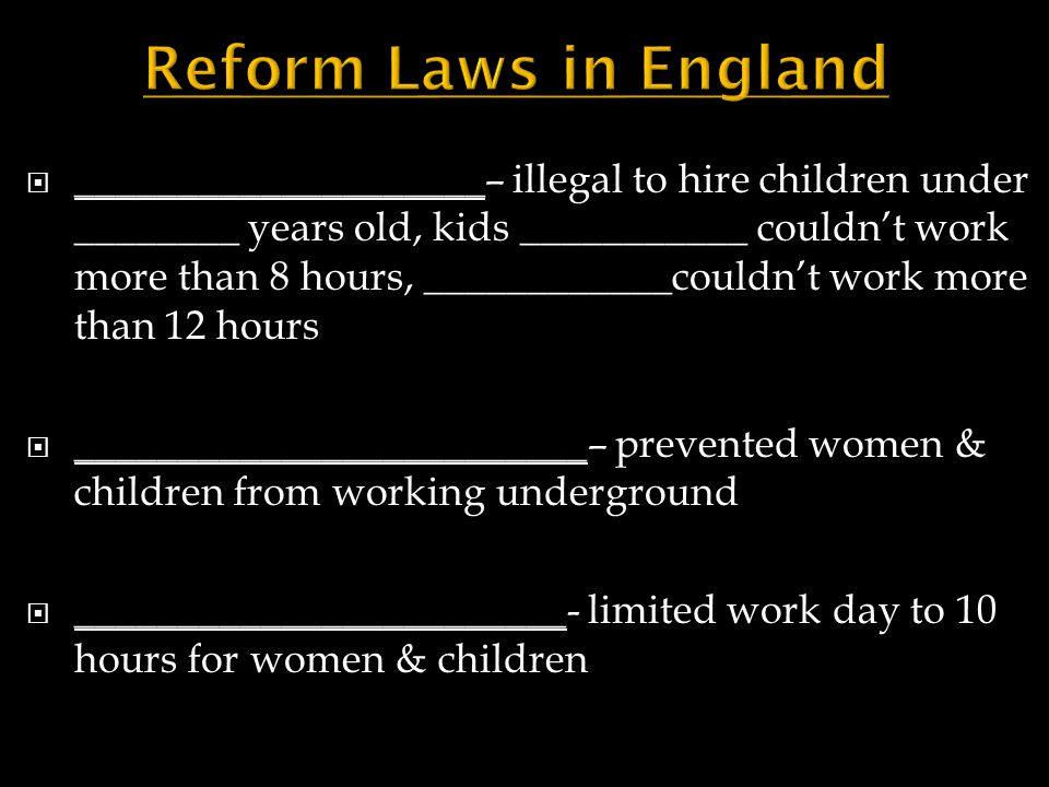  ____________________– illegal to hire children under ________ years old, kids ___________ couldn't work more than 8 hours, ____________couldn't work