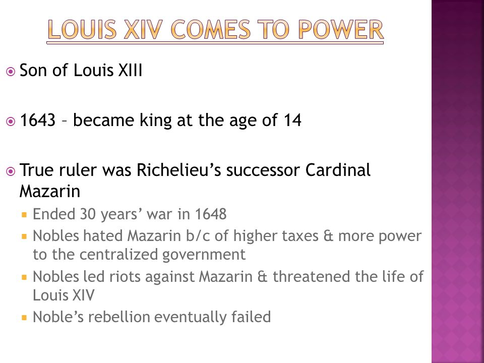  Son of Louis XIII  1643 – became king at the age of 14  True ruler was Richelieu's successor Cardinal Mazarin  Ended 30 years' war in 1648  Nobl
