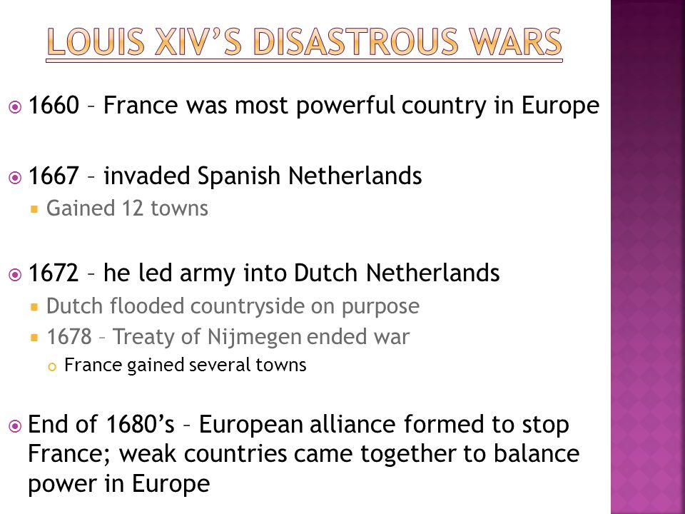  1660 – France was most powerful country in Europe  1667 – invaded Spanish Netherlands  Gained 12 towns  1672 – he led army into Dutch Netherlands